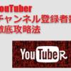 「YouTuberチャンネル登録者数徹底攻略法」を実践してみて…。