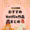 【2021年新作】おすすめNetflixオリジナル作品は、これだ!!観たら意外に良かった作品・まとめ