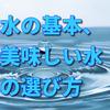 水の基本、美味しい水の選び方