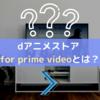 dアニメストア for prime videoとは?本家dアニメストアとの違いやメリットを徹底解説!
