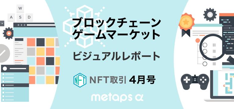 ブロックチェーンゲームマーケット ビジュアルレポート:NFT取引(2020年4月号)