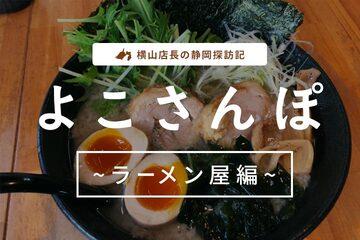"""横山店長の静岡探訪記""""よこさんぽ"""" ~ラーメン屋編~"""