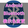 Nexus 5X (Android 7.1.2)のBluetooth接続時の端末名を変更する方法!