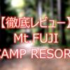【キャンプ場攻略】Mt.FUJI CAMP RESORT/マウントフジキャンプリゾートを徹底レビュー/解説していく【ソロ】