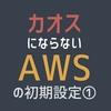 【AWS】カオスにならないAWS初期設定①(VPC構築)
