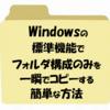 【Windows】ファイルはコピーせずにフォルダ構成のみをコピーする方法