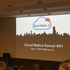 Cloud Native Kansai #1 に参加しました