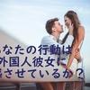 【日本人男性必見・外国人女性が語る日本人男性と付き合ていて不安なこと】自分の行動で外国人彼女に困惑させる四つのパターン