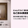 [写真展]★ねこ休み美術館in札幌 にゃんダフル!? 夢の競演 展