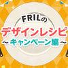 FRILのデザインレシピ 〜キャンペーン編〜