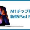 M1チップを搭載したiPad Pro!!!タブレットなら新型iPad Proしか勝たん!【新型iPad Pro】