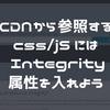 CDNから参照するcss、javascriptには Integrity 属性を入れよう