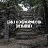 徳島県内の日本100名城と続日本100名城を完全制覇してきました!