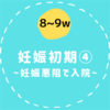 【8〜9w/妊娠初期④】重症妊娠悪阻で入院するまで