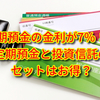 【要注意】預金金利が7%に!?定期預金と投資信託のセットってお得なの?