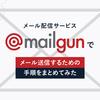 メール配信サービスMailgunでメール送信するための手順をまとめてみた