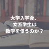 【数学が苦手な高校生へ】大学入学後、文系学生は数学を使うのか?