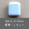イヤフォンのストレスを限りなくゼロに。Apple AirPodsを実際に1年ほど使ってみた感想をまとめてみました。