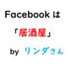 【リ】Facebookは「居酒屋」。-リンダさんによる名言その5【集客】