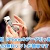 【快適】iPhoneのデータ引っ越しはこちらの無料ソフトが簡単です!!