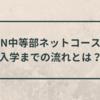 【N中等部に合格!】N中等部ネットコース入学までの流れとは?