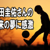 本田圭佑さんの将来の夢に感激