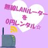 無線LANルーターを0円レンタル☆