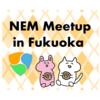日本初の公式NEMミートアップin福岡が素敵で楽しかった話
