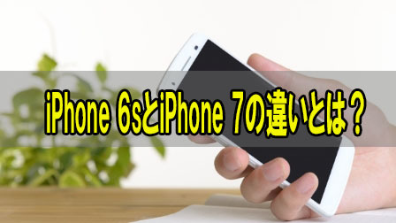 iPhone 6sとiPhone 7の違いとは?
