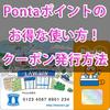 Pontaポイントのお得な使い方!ローソンのクーポン(引換券)発行で1ポイント=2円以上に!