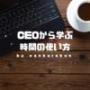 社長(CEO)から学ぶ「時間の上手な使い方」