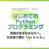 はじめてのPythonプログラミング:英語が苦手!というあなたへ、日本語で読む「for A in B:」