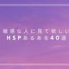敏感な人に見て欲しい、HSPあるある40選+α