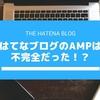 はてなブログのAMPは不完全だった!?ベータ版のうちは対応しないのがオススメ!