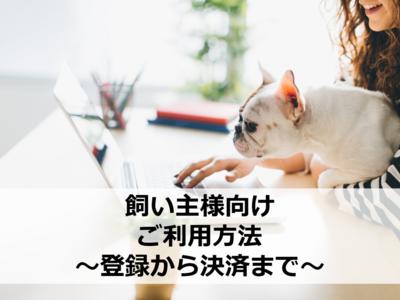 【飼い主様向け】ご利用方法 ~登録から決済まで~