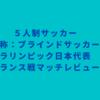 5人制サッカー(通称:ブラインドサッカー)パラリンピック日本代表 フランス戦マッチレビュー
