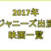 【2017年】ジャニーズ出演映画一覧