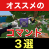 【マイクラ】初心者でも分かる☆オススメのコマンド3選!