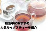 妊活中のお茶にルイボスティーが人気!その効果やおすすめルイボスティーは?