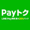 【Payトク】お得な7日間!最大20%LINE Pay残高バック(ただし還元上限1,000円)