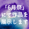 【宣伝&告知】青梅のオープンアトリエ「6月ハウス」で開催される『6月祭』で作品展示します!