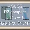 AQUOS R2 compactレビュー!ハイスペック、コンパクトなコスパがいいAndroidスマホ!!おすすめポイントを紹介!