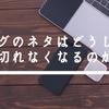 ブログのネタはどうしたら切れなくなる?体験談からネタ出しの方法を考えてみた!
