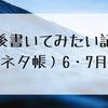 今後書いてみたい記事(ネタ帳)6・7月編
