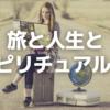 旅と人生とスピリチュアル ③ ~シンクロニシティ~