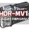 画質・音質・操作性を兼ね備えた音楽用カメラHDR-MV1が最高過ぎて離れられない