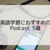 英語学習におすすめのPodcast5選と効果的な使い方【年100時間聴く】