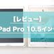 【レビュー】iPad Pro 10.5インチはApple Pencilと一緒に買え|仕事・プライベートに大活躍する神タブレット
