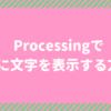 Processingで画面に文字を表示する方法!