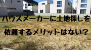 【一条工務店】土地探しをハウスメーカーに依頼するメリットはない?